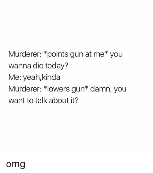 Omg, Yeah, and Today: Murderer: *points gun at me* you  wanna die today?  Me: yeah,kinda  Murderer: *lowers gun* damn, you  want to talk about it? omg