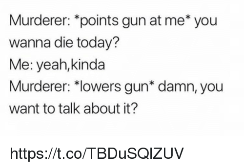 Memes, Yeah, and Today: Murderer: *points gun at me* you  wanna die today?  Me: yeah,kinda  Murderer: 치owers gun* damn, you  want to talk about it? https://t.co/TBDuSQlZUV