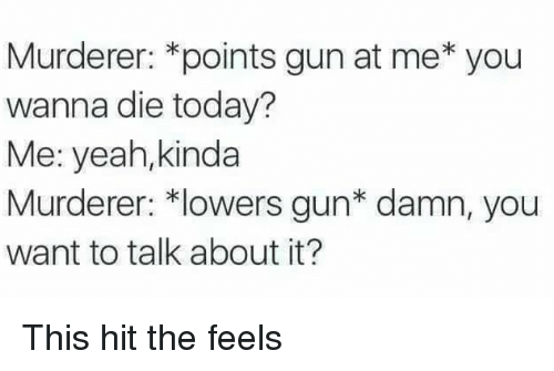 Yeah, Today, and Gun: Murderer: *points gun at me* you  wanna die today?  Me: yeah,kinda  Murderer: *lowers gun* damn, you  want to talk about it? This hit the feels
