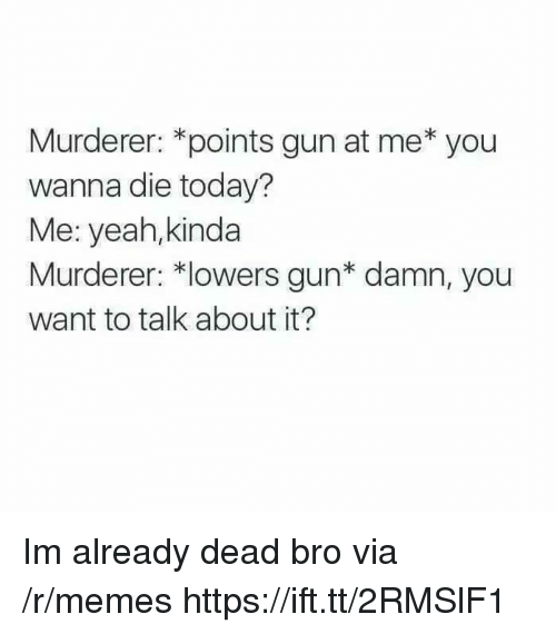 Memes, Yeah, and Today: Murderer: *points gun at me* you  wanna die today?  Me: yeah,kinda  Murderer: *lowers gun* damn, you  want to talk about it? Im already dead bro via /r/memes https://ift.tt/2RMSlF1