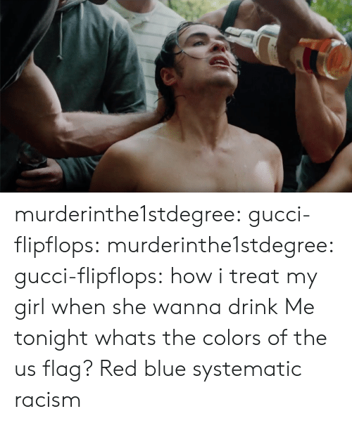 systematic: murderinthe1stdegree:  gucci-flipflops: murderinthe1stdegree:   gucci-flipflops:  how i treat my girl when she wanna drink  Me tonight   whats the colors of the us flag?  Red blue  systematic racism