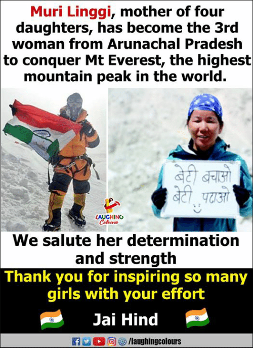 Girls, Mount Everest, and Thank You: Muri Linggi, mother of four  daughters, has become the 3rd  woman from Arunachal Pradesh  to conquer Mt Everest, the highest  mountain peak in the world.  LAUGHING  We salute her determination  and strength  Thank you for inspiring so many  girls with your effort  Jai Hind  flaughingcolours