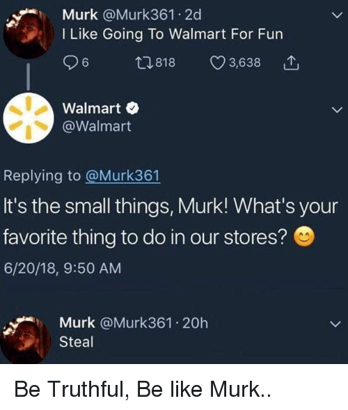 Truthful: Murk @Murk361 2d  I Like Going To Walmart For Fun  ,818 3,638  Walmart  @Walmart  Replying to @Murk361  It's the small things, Murk! What's your  favorite thing to do in our stores?  6/20/18, 9:50 AM  Murk @Murk361.20h  Steal Be Truthful, Be like Murk..