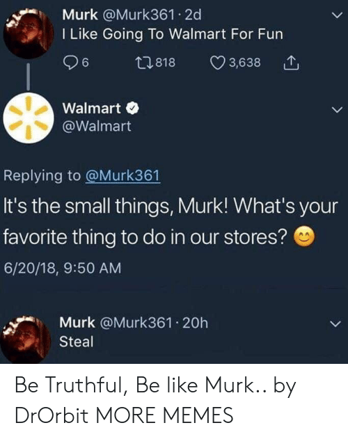 Truthful: Murk @Murk361 2d  I Like Going To Walmart For Fun  ,818 3,638  Walmart  @Walmart  Replying to @Murk361  It's the small things, Murk! What's your  favorite thing to do in our stores?  6/20/18, 9:50 AM  Murk @Murk361.20h  Steal Be Truthful, Be like Murk.. by DrOrbit MORE MEMES