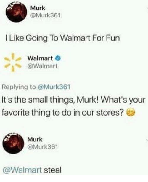 Walmart, Fun, and Thing: Murk  @Murk361  Like Going To Walmart For Fun  Walmart  @Walmart  Replying to @Murk361  It's the small things, Murk! What's your  favorite thing to do in our stores?  Murk  @Murk361  @Walmart steal
