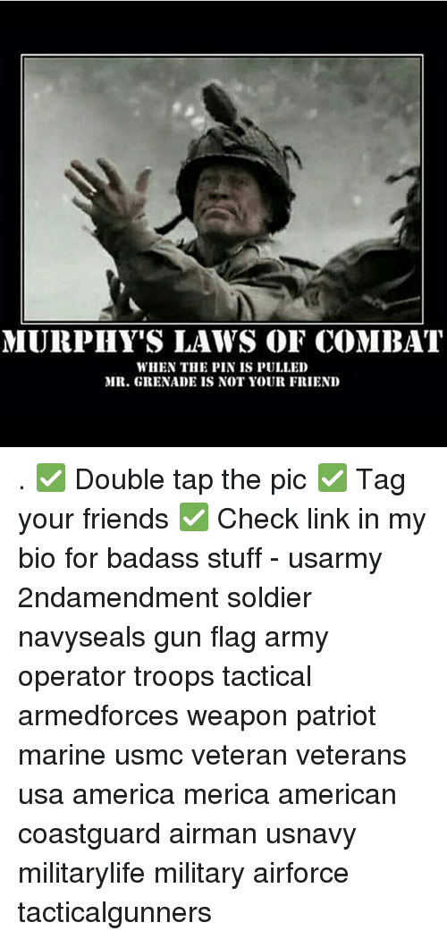 America, Friends, and Memes: MURPHY'S LAWS OF COMBAT  WHEN THE PIN IS PULLED  MR. GRENADE IS NOT YOUR FRIEND . ✅ Double tap the pic ✅ Tag your friends ✅ Check link in my bio for badass stuff - usarmy 2ndamendment soldier navyseals gun flag army operator troops tactical armedforces weapon patriot marine usmc veteran veterans usa america merica american coastguard airman usnavy militarylife military airforce tacticalgunners
