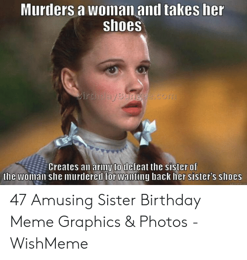 Birthday, Meme, and Shoes: Murtiers a woiman anl takes her  shoes  Creates an arimy to defeat the sister of  the woman she murdered for wanting hack her sister's shoes 47 Amusing Sister Birthday Meme Graphics & Photos - WishMeme