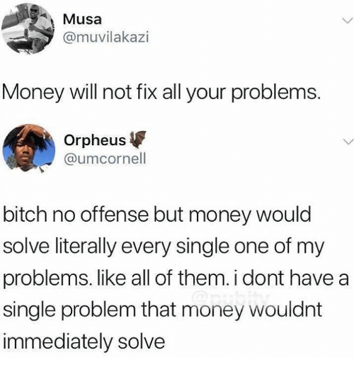 Bitch, Money, and Humans of Tumblr: Musa  @muvilakazi  Money will not fix all your problems.  Orpheus  @umcornell  bitch no offense but money would  solve literally every single one of my  problems. like all of them. i dont have a  single problem that money wouldnt  immediately solve