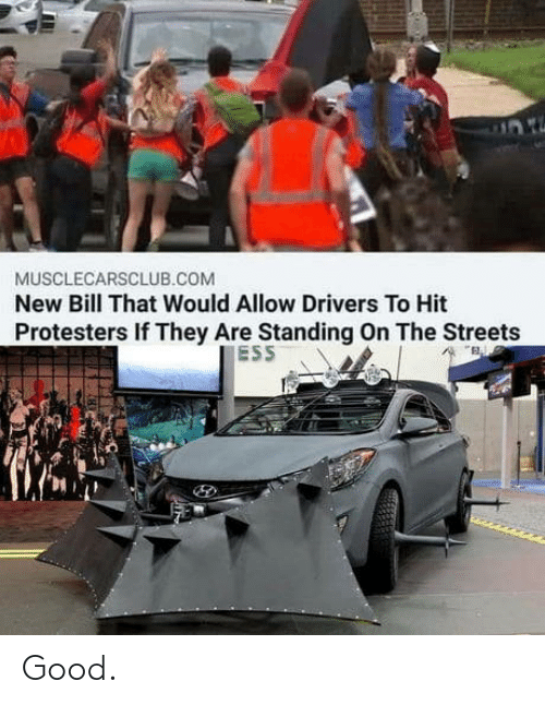 drivers: MUSCLECARSCLUB.COM  New Bill That Would Allow Drivers To Hit  Protesters If They Are Standing On The Streets  ESS Good.