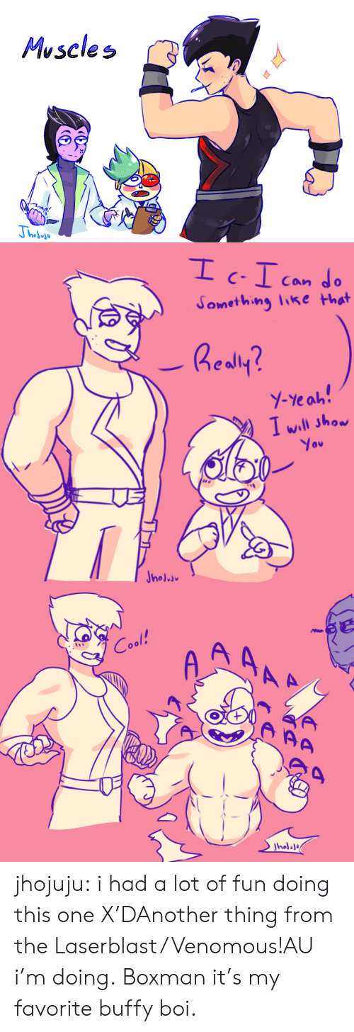 Love, Tumblr, and Yeah: Muscles   Can  Something like that  Realy?  Y-Yeah!  I will show  You  Jnoluu   A AAA  Cool!  AA  Jholala jhojuju:  i had a lot of fun doing this one X'DAnother thing from the Laserblast/Venomous!AU i'm doing. Boxman it's my favorite buffy boi.