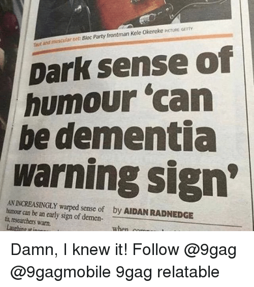 "9gag, Memes, and Dementia: muscular set Bloc Party frontman Kele Okereke PCTusE GETTY  and  Dark sense of  humour ""can  be dementia  warning sign'  AN INCREASINGLY w  sense of by AIDANRADNEDGE  humour can be an early sign of demen  ta, researchers warn.  Laughing at innn  when comm Damn, I knew it! Follow @9gag @9gagmobile 9gag relatable"
