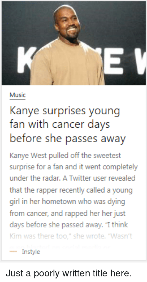 """rapped: Music  Kanye surprises young  fan with cancer days  before she pass  Kanye West pulled off the sweetest  surprise for a fan and it went completely  under the radar. A Twitter user revealed  that the rapper recently called a young  girl in her hometown who was dying  from cancer, and rapped her her just  days before  Kim was there too."""" she wrote. 'Wasn't  -Instyle  es awav  she passed away. """"I think Just a poorly written title here."""