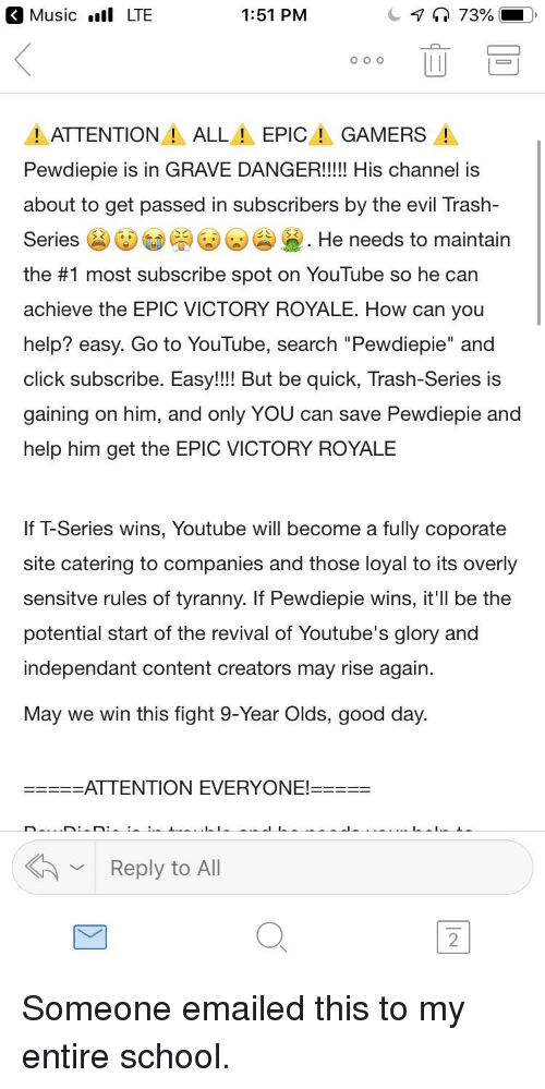 "Click, Music, and School: Music .ll LTE  1:51 PM  ATTENTION! ALLEPIC GAMERS  Pewdiepie is in GRAVE DANGER!!! His channel is  about to get passed in subscribers by the evil Trash-  Series (a) (DGD( )( )(a) Ge . He needs to maintain  the #1 most subscribe spot on YouTube so he can  achieve the EPIC VICTORY ROYALE. How can you  help? easy. Go to YouTube, search ""Pewdiepie"" and  click subscribe. Easy!!! But be quick, Trash-Series is  gaining on him, and only YOU can save Pewdiepie and  help him get the EPIC VICTORY ROYALE  If T-Series wins, Youtube will become a fully coporate  site catering to companies and those loyal to its overly  sensitve rules of tyranny. If Pewdiepie wins, it'll be the  potential start of the revival of Youtube's glory and  independant content creators may rise again.  May we win this fight 9-Year Olds, good day.  Reply to All  2"