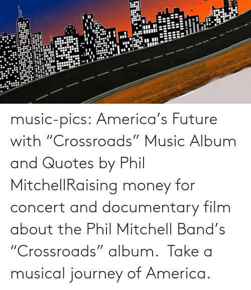 "Music Album: ....  ..... music-pics:  America's Future with ""Crossroads"" Music Album and Quotes   by Phil MitchellRaising money for concert and documentary film about the Phil Mitchell  Band's ""Crossroads"" album.  Take a musical journey of America."