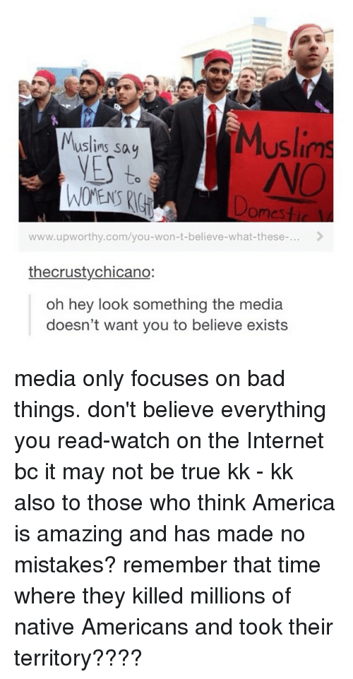 chicano: Muslim  Muslims sa  VES to  www.upworthy.com/you-won-t-believe-what-these-...  the crusty chicano:  oh hey look something the media  doesn't want you to believe exists media only focuses on bad things. don't believe everything you read-watch on the Internet bc it may not be true kk - kk also to those who think America is amazing and has made no mistakes? remember that time where they killed millions of native Americans and took their territory????