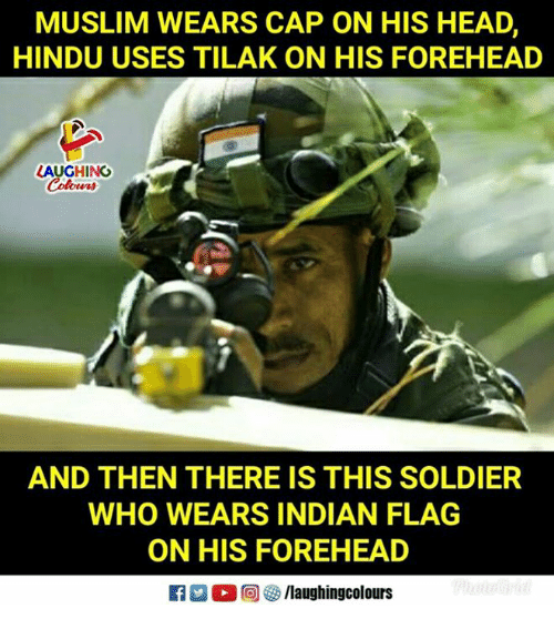 Head, Muslim, and Indian: MUSLIM WEARS CAP ON HIS HEAD,  HINDU USES TILAK ON HIS FOREHEAD  LAUGHING  AND THEN THERE IS THIS SOLDIER  WHO WEARS INDIAN FLAG  ON HIS FOREHEAD