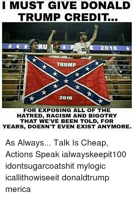 Donald Trump, Memes, and Racism: MUST GIVE DONALD  TRUMP CREDIT..  TRUMP  2016  FOR EXPOSING ALL OF THE  HATRED, RACISM AND BIGOTRY  THAT WE'VE BEEN TOLD, FOR  YEARS, DOESN'T EVEN EXIST ANYMORE As Always... Talk Is Cheap, Actions Speak ialwayskeepit100 idontsugarcoatshit mylogic icallithowiseeit donaldtrump merica
