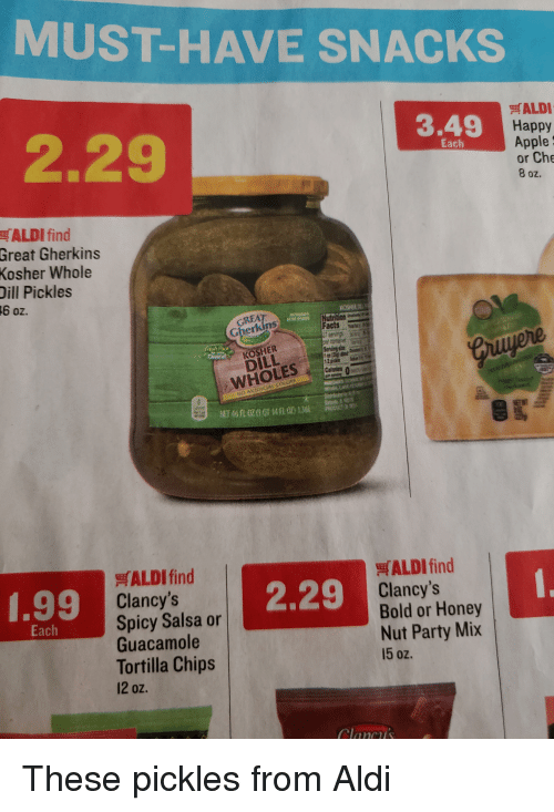 Apple, Facts, and Funny: MUST-HAVE SNACKS  ALDI  3.49  Happy  2.29  Apple  or Che  8 oz.  Each  ALDI find  Great Gherkins  Kosher Whole  Dill Pickles  6 oz.  GREA  Facts wE  HER  DILL  WHOLES  ALDI find  Clancy's  Spicy Salsa or  Guacamole  Tortilla Chips  12 0z.  ALDI find  Clancy's  Bold or Honey  Nut Party Mix  15 oz.  1.99  2.29  Each