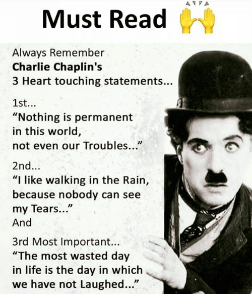 "Charlie, Life, and Memes: Must Read  Always Remember  Charlie Chaplin's  3 Heart touching statements...  1st...  ""Nothing is permanent  in this world,  not even our Troubles...""  2nd...  ""I like walking in the Rain,  because nobody can see  my Tears...""  And  3rd Most Important...  ""The most wasted day  in life is the day in which  we have not Laughed..."""