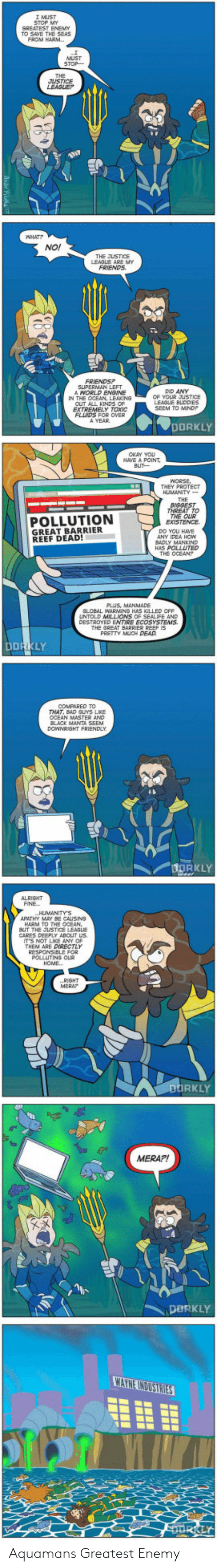 Mera: MUST  STOP MY  GREATEST ENEMY  TO SAVE THE SEAS  THE JUSTICE  SUPERMAN LEFT  DID ANY  OF YOUR JUSTICE  IN THE OCEAN  FLINDS FOR OVER  A YEAR  DORKLY  OKAY YOU  HAVE A POINT,  HLMANTY  POLLUTION  GREAT BARRIER  REEF DEAD!  YMANKIND  HAS POLLUTED  THE OCEAN?  HAS KILLED OFF  ECOSYSTEMS.  THE GREAT BARRIER REEF IS  PRETTY MUCH DEAD  COMPARED TO  THAT, BAD GUYS LKE  OCEAN MASTER AND  HARM TO THE OCEAN  CARES DEEPLY ABcut us  IT'S NOT LICE ANY OP  THEM ARE DIRECTLY  RKLY  MERA?!  PORKLY Aquamans Greatest Enemy