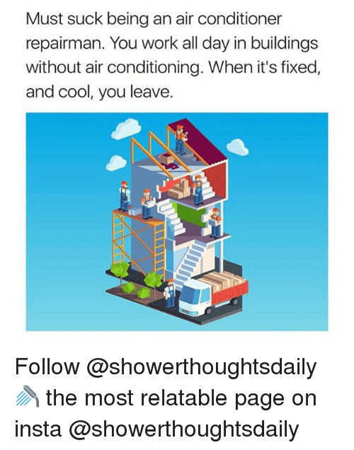 Work, Air Conditioner, and Cool: Must suck being an air conditioner  repairman. You work all day in buildings  without air conditioning. When it's fixed,  and cool, you leave Follow @showerthoughtsdaily 🚿 the most relatable page on insta @showerthoughtsdaily