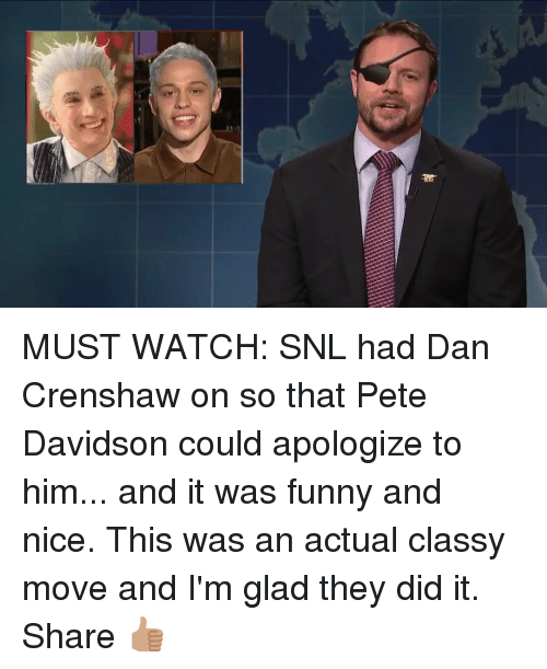 davidson: MUST WATCH: SNL had Dan Crenshaw on so that Pete Davidson could apologize to him... and it was funny and nice. This was an actual classy move and I'm glad they did it. Share 👍🏽