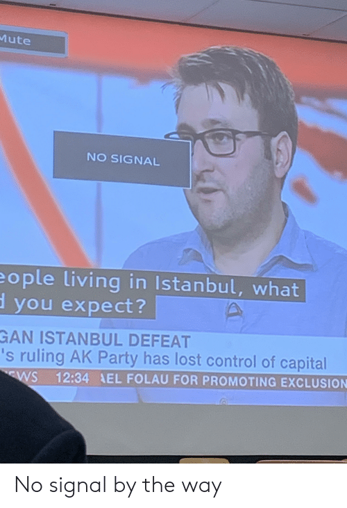 Party, Control, and Lost: Mute  NO SIGNAL  eople living in Istanbul, what  d you expect?  GAN ISTANBUL DEFEAT  's ruling AK Party has lost control of capital  12:34 EL FOLAU FOR PROMOTING EXCLUSION  WS No signal by the way