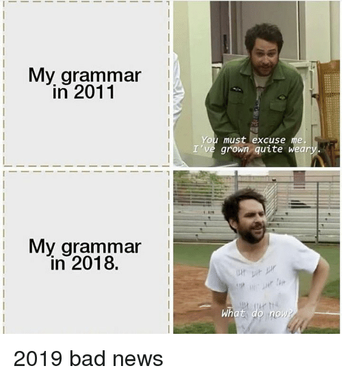 Bad, Memes, and News: Mv grammar  in 2011  You must excuse me  I've grown quite weary  My grammar  in 2018.  What  nox 2019 bad news