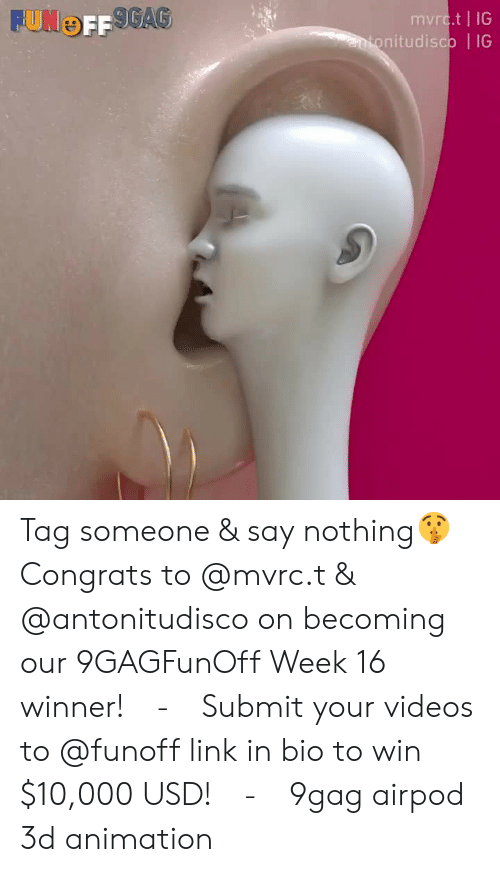9gag, Memes, and Videos: mvrc.t | IG  nitudisco | IG Tag someone & say nothing🤫⠀ Congrats to @mvrc.t & @antonitudisco on becoming our 9GAGFunOff Week 16 winner!⠀ -⠀ Submit your videos to @funoff link in bio to win $10,000 USD!⠀ -⠀ 9gag airpod 3d animation