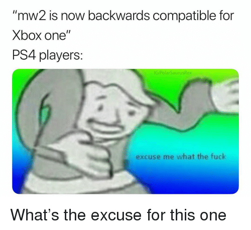 """xbox one: """"mw2 is now backwards compatible for  Xbox one""""  PS4 players:  IG:PolarSaurusRex  excuse me what the fuck What's the excuse for this one"""