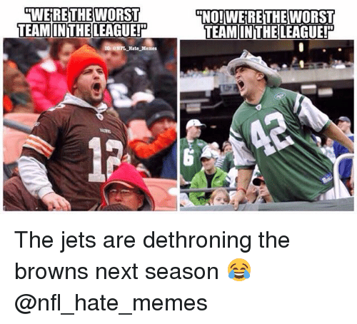 Memes, Nfl, and The Worst: MWERE THE WORST  TEAM IN THE LEAGUE!D  TNO! WEIRE THE  WORST  TEAMINTHELEAGUEli The jets are dethroning the browns next season 😂 @nfl_hate_memes