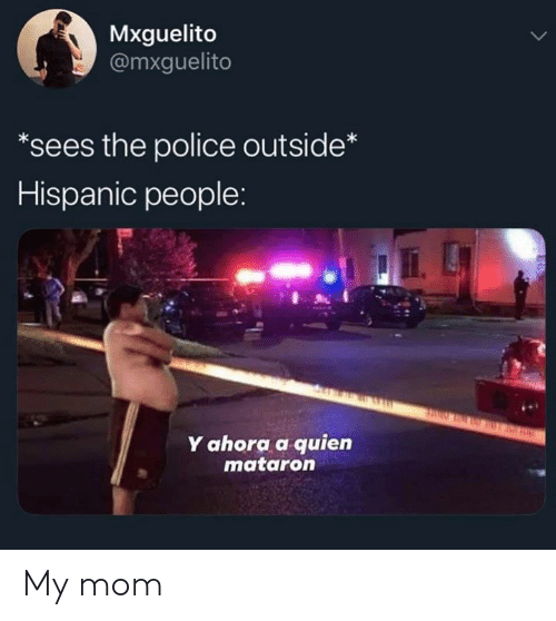 Memes, Police, and Mom: Mxguelito  @mxguelito  *sees the police outside*  Hispanic people:  Y ahora a quien  mataron My mom