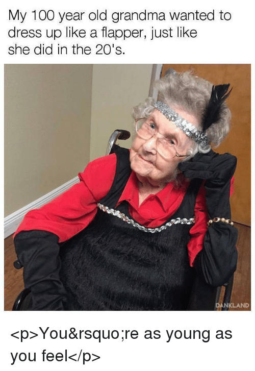 Anaconda, Grandma, and Old: My 100 year old grandma wanted to  dres  s up like a flapper, just like  she did in the 20's.  DANKLAND <p>You're as young as you feel</p>