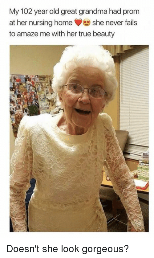 true beauty: My 102 year old great grandma had prom  at her nursing home She never fails  to amaze me with her true beauty Doesn't she look gorgeous?