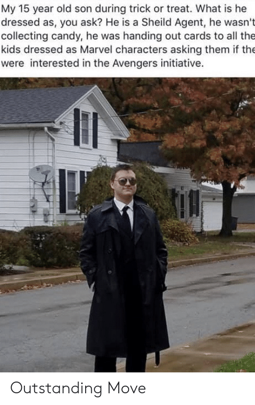 Candy: My 15 year old son during trick or treat. What is he  dressed as, you ask? He is a Sheild Agent, he wasn't  collecting candy, he was handing out cards to all the  kids dressed as Marvel characters asking them if the  were interested in the Avengers initiative. Outstanding Move