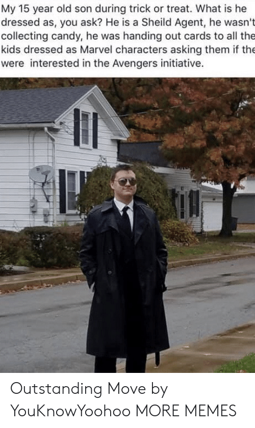 Candy: My 15 year old son during trick or treat. What is he  dressed as, you ask? He is a Sheild Agent, he wasn't  collecting candy, he was handing out cards to all the  kids dressed as Marvel characters asking them if the  were interested in the Avengers initiative. Outstanding Move by YouKnowYoohoo MORE MEMES