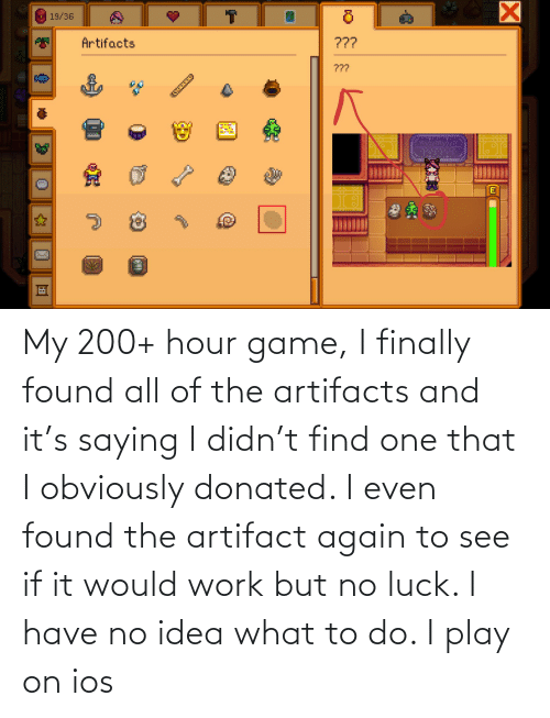 no luck: My 200+ hour game, I finally found all of the artifacts and it's saying I didn't find one that I obviously donated. I even found the artifact again to see if it would work but no luck. I have no idea what to do. I play on ios