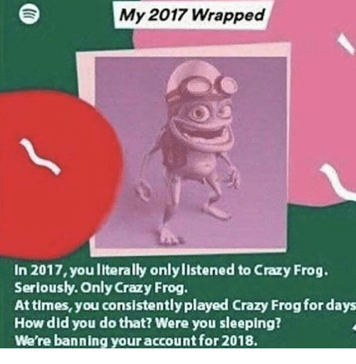 Crazy, Sleeping, and Crazy Frog: My 2017 Wrapped  In 2017, you literally only listened to Crazy Frog.  Serloushy. Only Crazy Frog.  At times, you consistently played Crazy Frog for days  How did you do that? Were you sleeping?  We're banning your accountfor 2018.