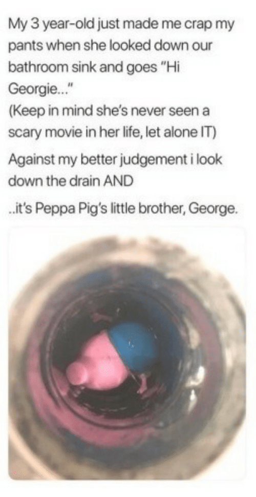 """Being Alone, Life, and Movie: My 3 year-old just made me crap my  pants when she looked down our  bathroom sink and goes """"Hi  Georgie...""""  (Keep in mind she's never seen a  scary movie in her life, let alone IT)  Against my better judgement i look  down the drain AND  it's Peppa Pig's little brother, George."""