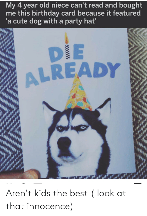 Innocence: My 4 year old niece can't read and bought  me this birthday card because it featured  'a cute dog with a party hat'  DIE  ALREADY Aren't kids the best ( look at that innocence)