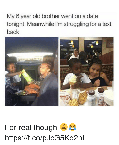 Memes, Date, and Text: My 6 year old brother went on a date  tonight. Meanwhile l'm struggling for a text  back For real though 😩😂 https://t.co/pJcG5Kq2nL