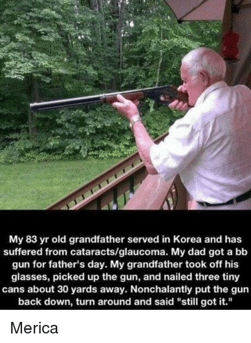 "Fathers Day, Memes, and 🤖: My 83 yr old grandfather served in Korea and has  suffered from cataracts/glaucoma. My dad got a bb  gun for father's day. My grandfather took off his  glasses, picked up the gun, and nailed three tiny  cans about 30 yards away. Nonchalantly put the gun  back down, turn around and said ""still got it."" Merica"