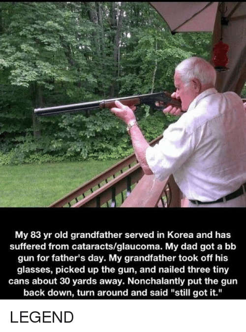 "Dad, Fathers Day, and Funny: My 83 yr old grandfather served in Korea and has  suffered from cataracts/glaucoma. My dad got a bb  gun for father's day. My grandfather took off his  glasses, picked up the gun, and nailed three tiny  cans about 30 yards away. Nonchalantly put the gun  back down, turn around and said ""still got it."" LEGEND"