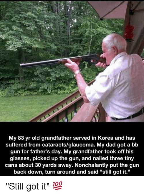 "Dad, Fathers Day, and Funny: My 83 yr old grandfather served in Korea and has  suffered from cataracts/glaucoma. My dad got a bb  gun for father's day. My grandfather took off his  glasses, picked up the gun, and nailed three tiny  cans about 30 yards away. Nonchalantly put the gun  back down, turn around and said ""still got it."" ""Still got it"" 💯"