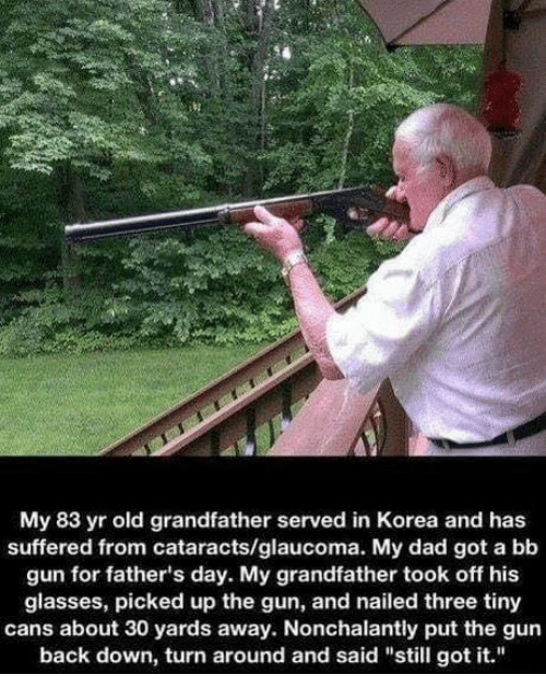 "Dad, Fathers Day, and Guns: My 83 yr old grandfather served in Korea and has  suffered from cataracts/glaucoma. My dad got a bb  gun for father's day. My grandfather took off his  glasses, picked up the gun, and nailed three tiny  cans about 30 yards away. Nonchalantly put the gun  back down, turn around and said ""still got it."""