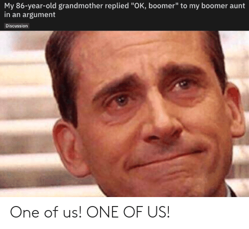"grandmother: My 86-year-old grandmother replied ""OK, boomer"" to my boomer aunt  in an argument  Discussion One of us! ONE OF US!"