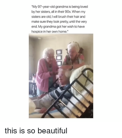 "Beautiful, Grandma, and Hair: ""My 97-year-old grandma is being loved  by her sisters, all in their 90s. When my  sisters are old, I will brush their hair and  make sure they look pretty, until the very  end. My grandma got her wish to have  hospice in her own home."" this is so beautiful"