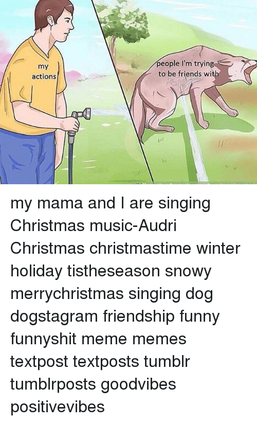 Memes, Singing, and Tumblr: my  actions  people I'm trying  to be friends wi my mama and I are singing Christmas music-Audri Christmas christmastime winter holiday tistheseason snowy merrychristmas singing dog dogstagram friendship funny funnyshit meme memes textpost textposts tumblr tumblrposts goodvibes positivevibes