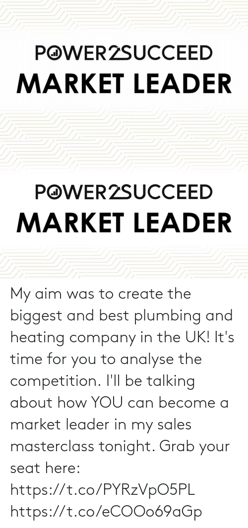 it's time: My aim was to create the biggest and best plumbing and heating company in the UK!   It's time for you to analyse the competition.  I'll be talking about how YOU can become a market leader in my sales masterclass tonight. Grab your seat here: https://t.co/PYRzVpO5PL https://t.co/eCOOo69aGp