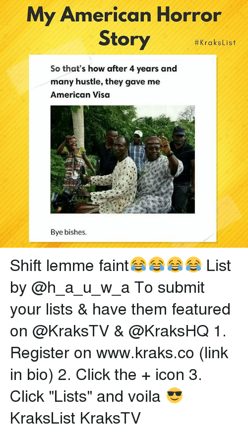 "American Horror Story, Click, and Memes: My American Horror  Story #KraksList  So that's how after 4 years and  many hustle, they gave me  American Visa  Bye bishes Shift lemme faint😂😂😂😂 List by @h_a_u_w_a To submit your lists & have them featured on @KraksTV & @KraksHQ 1. Register on www.kraks.co (link in bio) 2. Click the + icon 3. Click ""Lists"" and voila 😎 KraksList KraksTV"